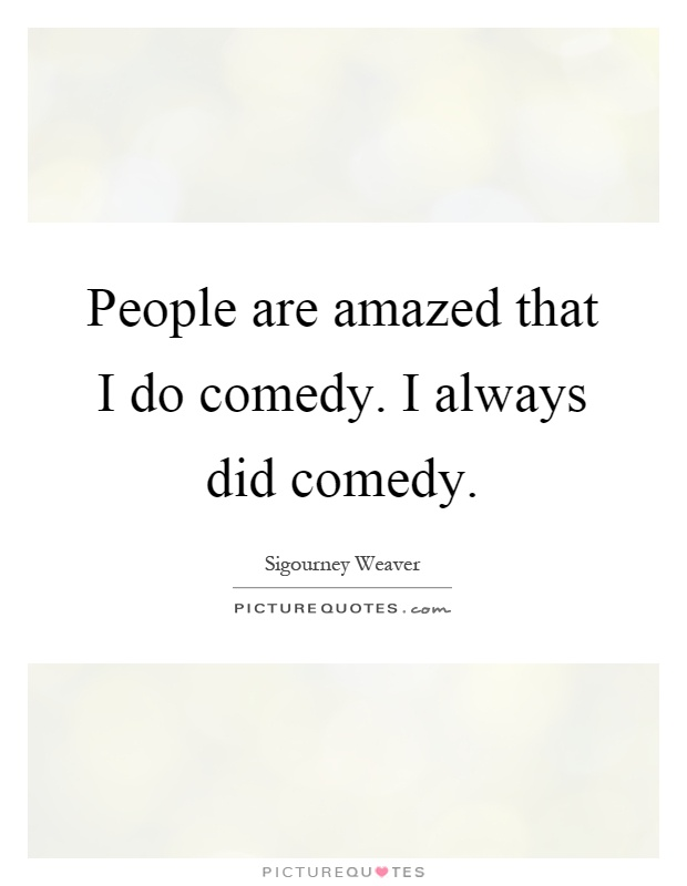 People are amazed that I do comedy. I always did comedy Picture Quote #1