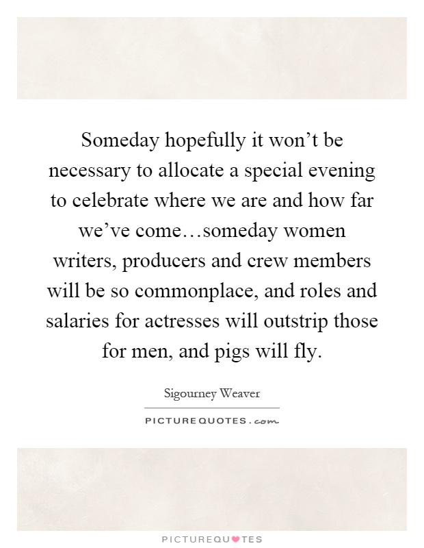 Someday hopefully it won't be necessary to allocate a special evening to celebrate where we are and how far we've come…someday women writers, producers and crew members will be so commonplace, and roles and salaries for actresses will outstrip those for men, and pigs will fly Picture Quote #1