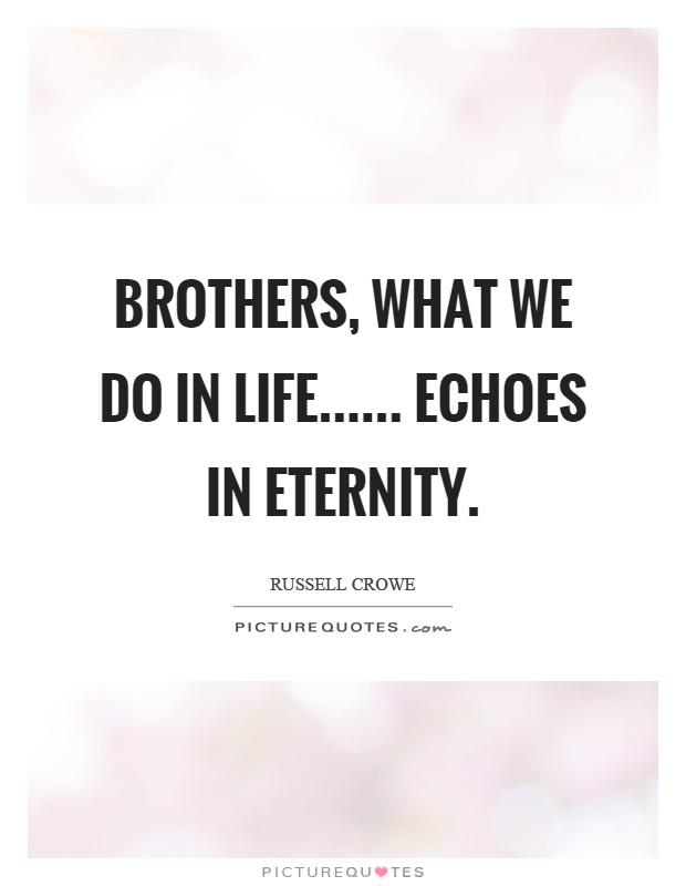 Brothers, what we do in life...... echoes in eternity Picture Quote #1