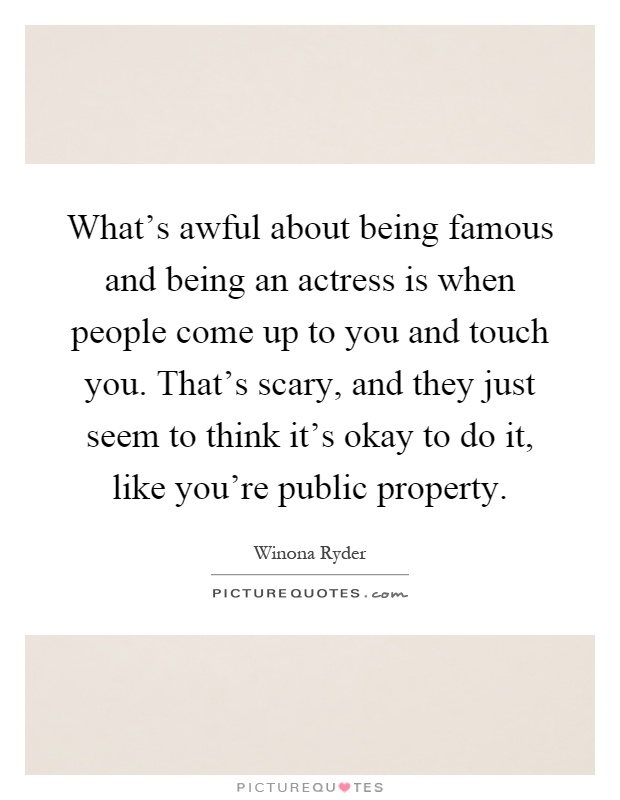 What's awful about being famous and being an actress is when people come up to you and touch you. That's scary, and they just seem to think it's okay to do it, like you're public property Picture Quote #1