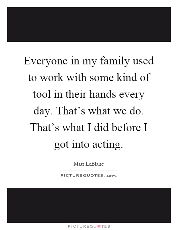 Everyone in my family used to work with some kind of tool in their hands every day. That's what we do. That's what I did before I got into acting Picture Quote #1