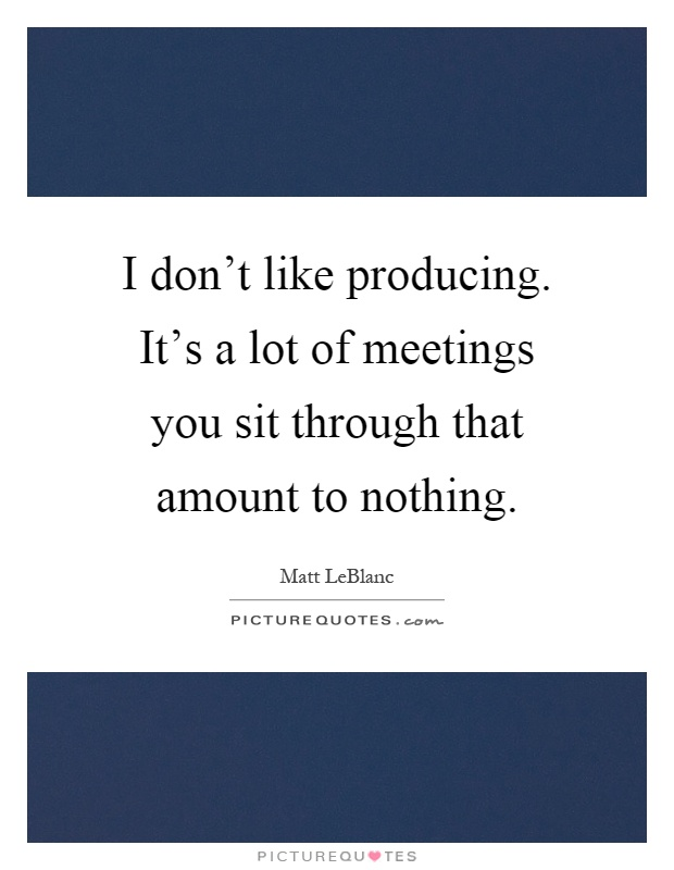 I don't like producing. It's a lot of meetings you sit through that amount to nothing Picture Quote #1