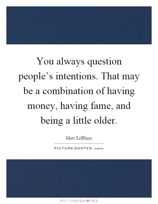You always question people's intentions. That may be a combination of having money, having fame, and being a little older Picture Quote #1