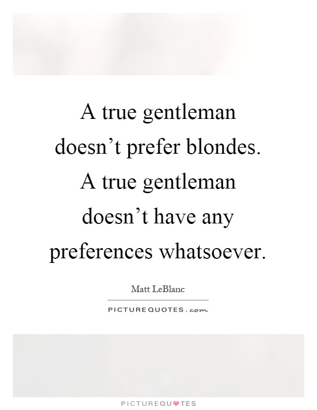 A true gentleman doesn't prefer blondes. A true gentleman doesn't have any preferences whatsoever Picture Quote #1