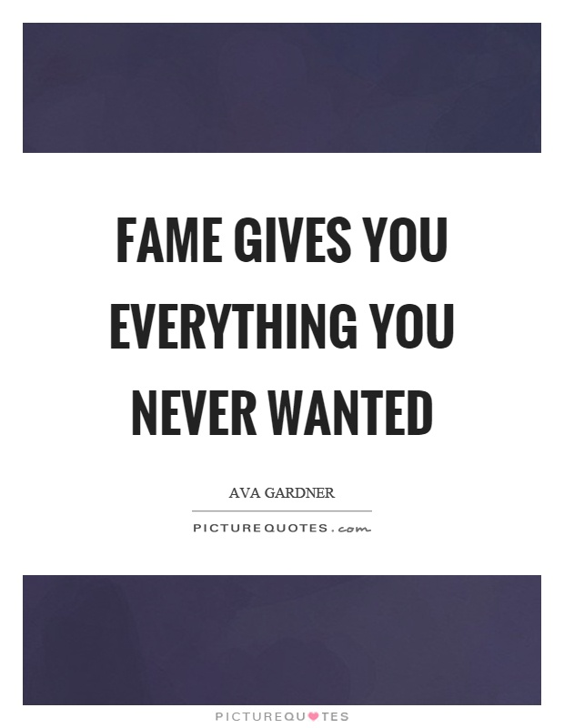 Fame gives you everything you never wanted Picture Quote #1