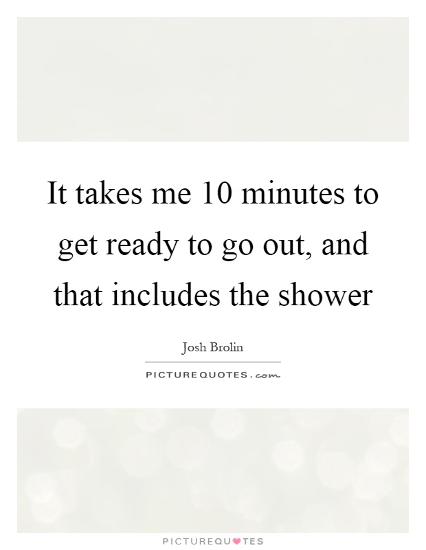 It takes me 10 minutes to get ready to go out, and that includes the shower Picture Quote #1