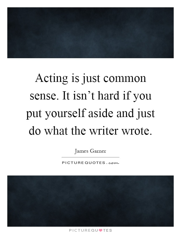 Acting is just common sense. It isn't hard if you put yourself aside and just do what the writer wrote Picture Quote #1