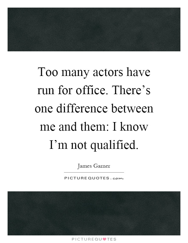 Too many actors have run for office. There's one difference between me and them: I know I'm not qualified Picture Quote #1