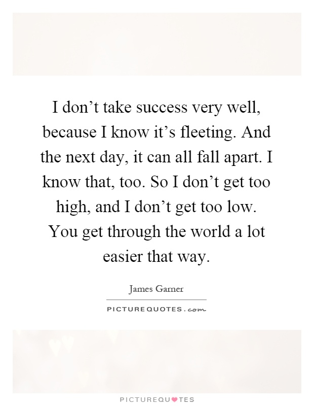 I don't take success very well, because I know it's fleeting. And the next day, it can all fall apart. I know that, too. So I don't get too high, and I don't get too low. You get through the world a lot easier that way Picture Quote #1