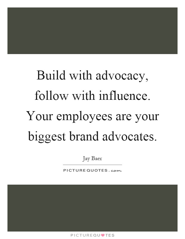 Build with advocacy, follow with influence. Your employees are your biggest brand advocates Picture Quote #1