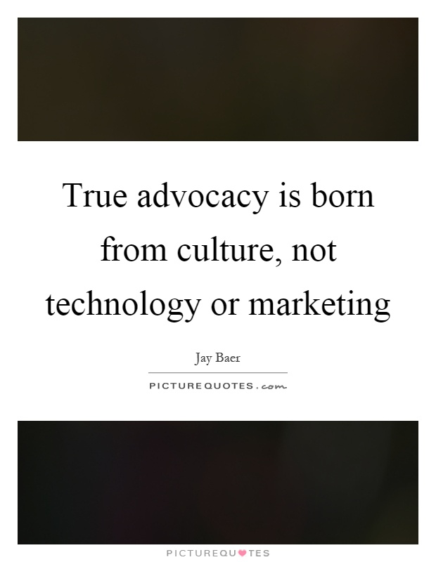 True advocacy is born from culture, not technology or marketing Picture Quote #1