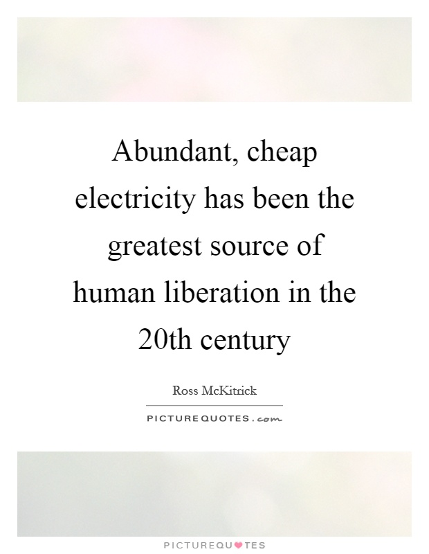 Abundant, cheap electricity has been the greatest source of human liberation in the 20th century Picture Quote #1