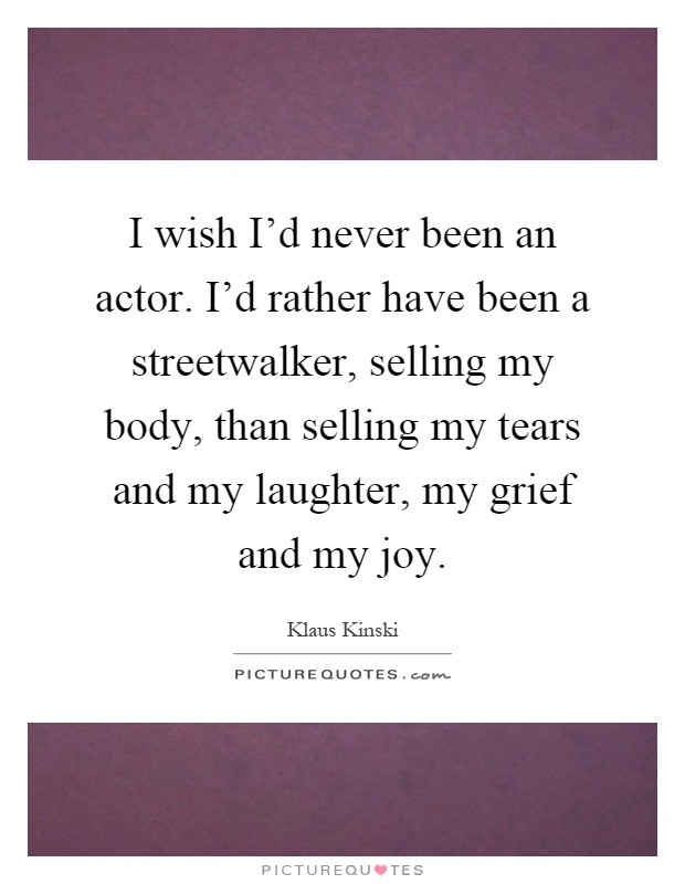 I wish I'd never been an actor. I'd rather have been a streetwalker, selling my body, than selling my tears and my laughter, my grief and my joy Picture Quote #1