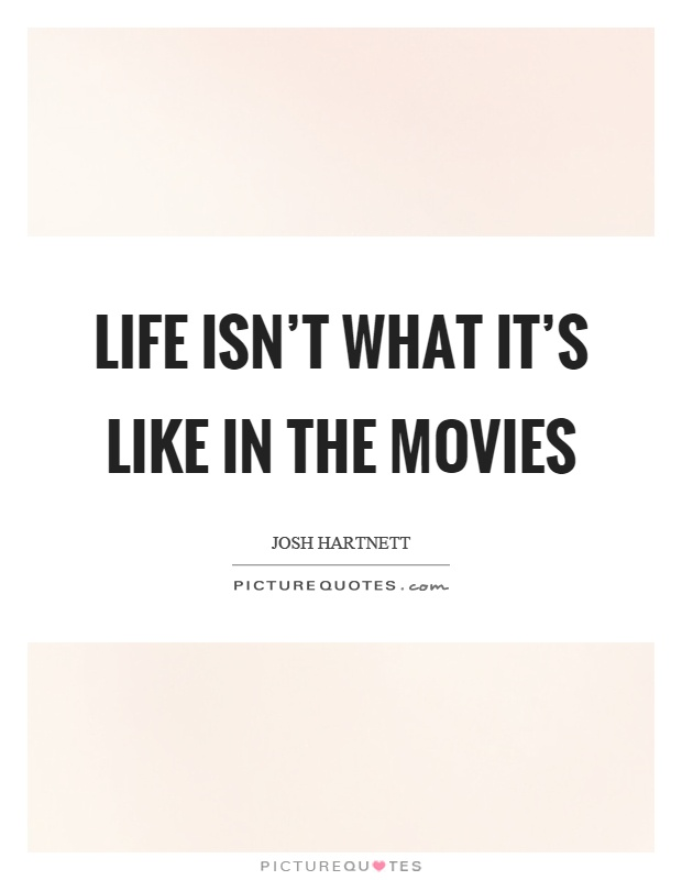 Life isn't what it's like in the movies Picture Quote #1