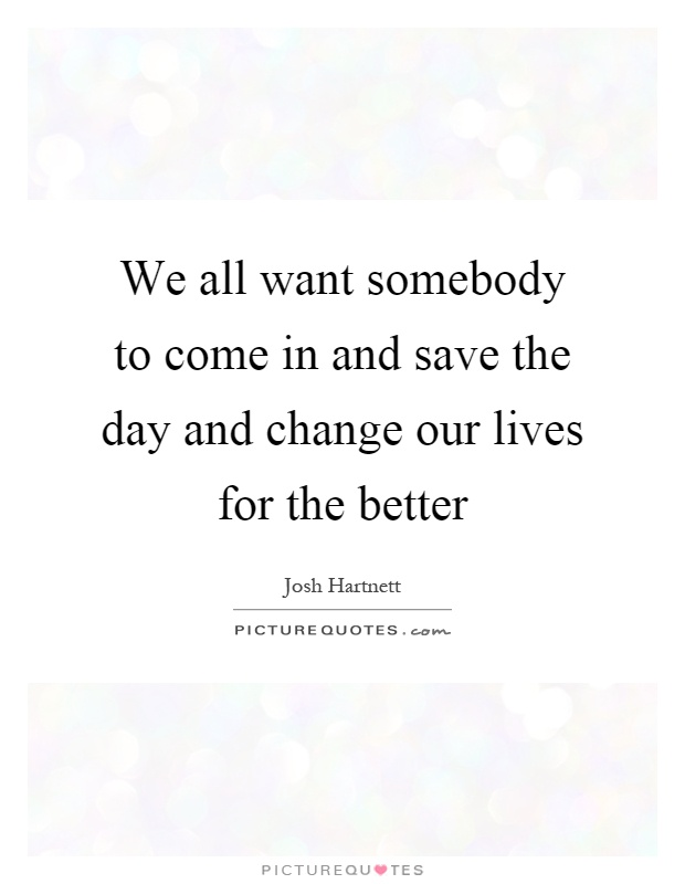 We all want somebody to come in and save the day and change our lives for the better Picture Quote #1