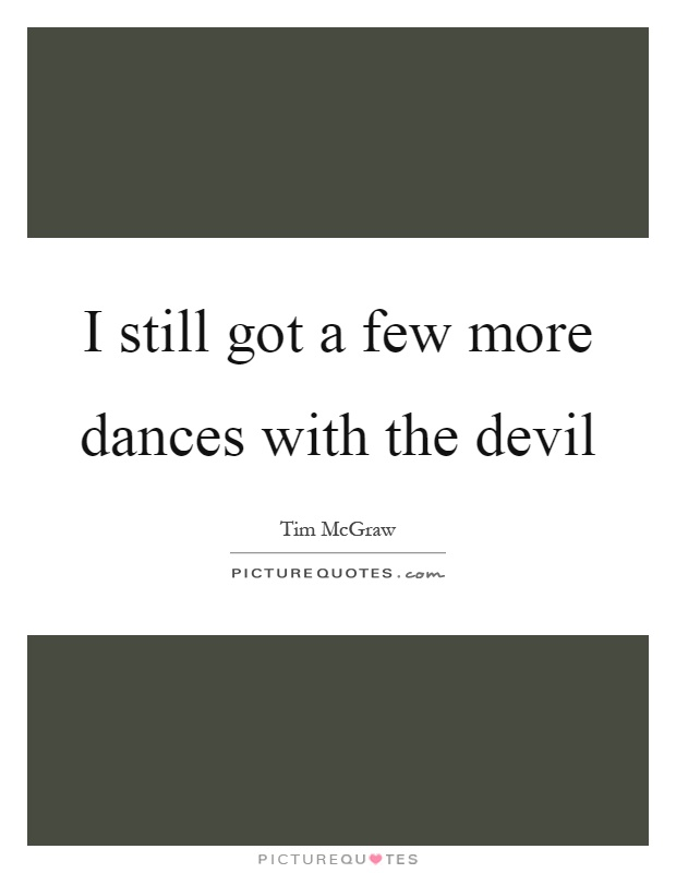 I still got a few more dances with the devil Picture Quote #1