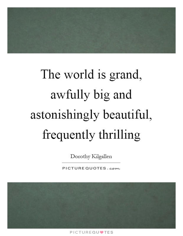 The world is grand, awfully big and astonishingly beautiful, frequently thrilling Picture Quote #1