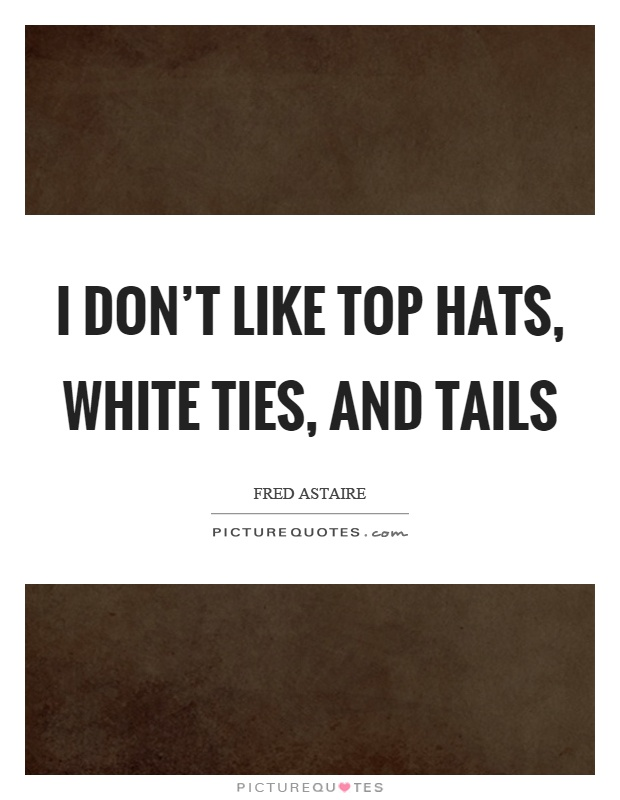 I don't like top hats, white ties, and tails Picture Quote #1