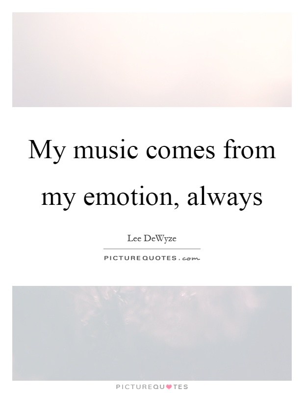 My music comes from my emotion, always Picture Quote #1