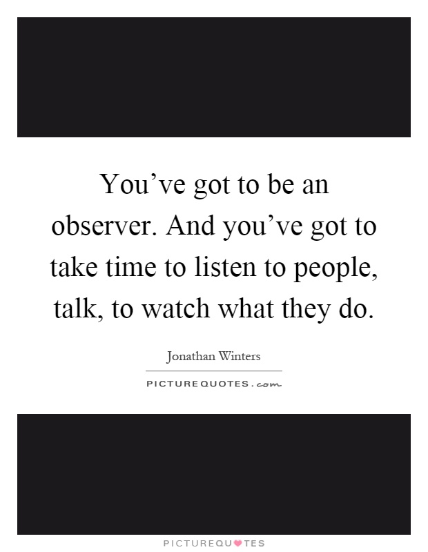 You've got to be an observer. And you've got to take time to listen to people, talk, to watch what they do Picture Quote #1