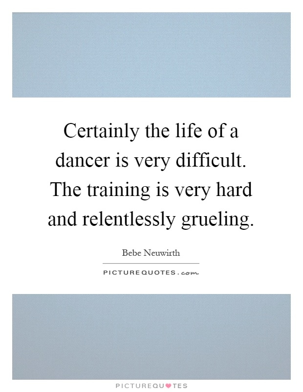 Certainly the life of a dancer is very difficult. The training is very hard and relentlessly grueling Picture Quote #1