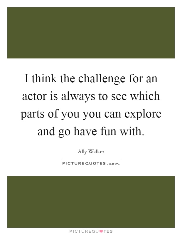 I think the challenge for an actor is always to see which parts of you you can explore and go have fun with Picture Quote #1