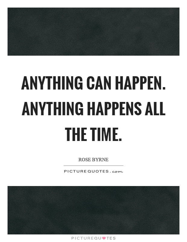 Anything can happen. Anything happens all the time Picture Quote #1