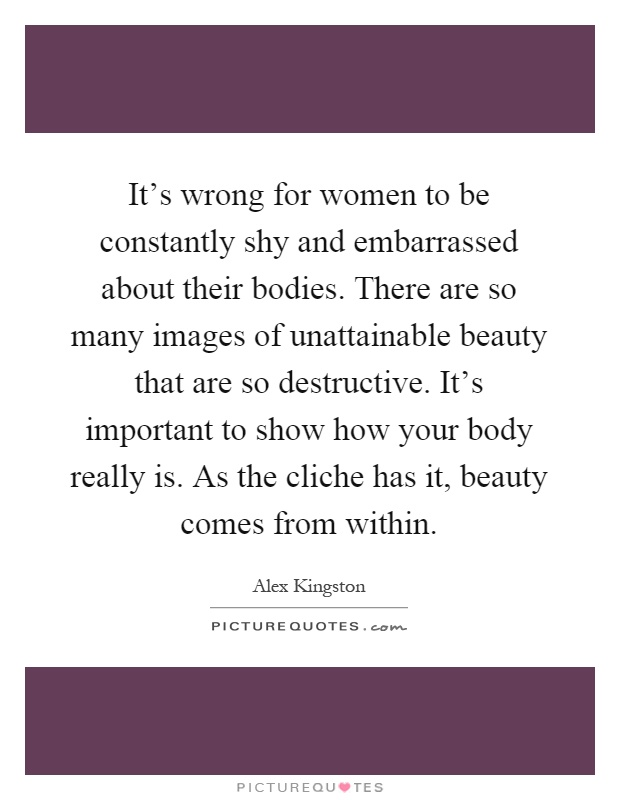 It's wrong for women to be constantly shy and embarrassed about their bodies. There are so many images of unattainable beauty that are so destructive. It's important to show how your body really is. As the cliche has it, beauty comes from within Picture Quote #1