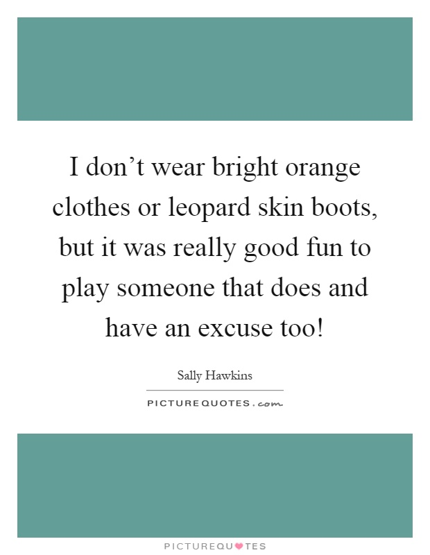 I don't wear bright orange clothes or leopard skin boots, but it was really good fun to play someone that does and have an excuse too! Picture Quote #1