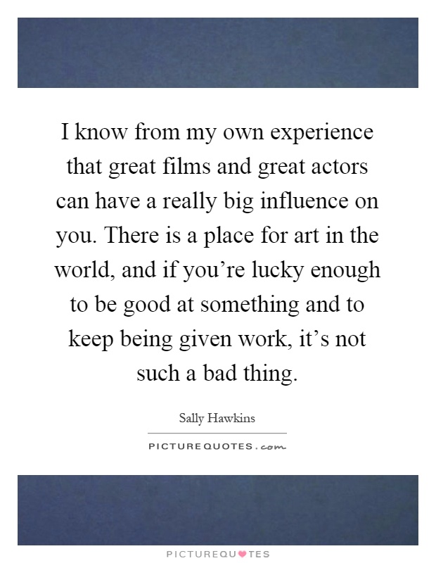 I know from my own experience that great films and great actors can have a really big influence on you. There is a place for art in the world, and if you're lucky enough to be good at something and to keep being given work, it's not such a bad thing Picture Quote #1