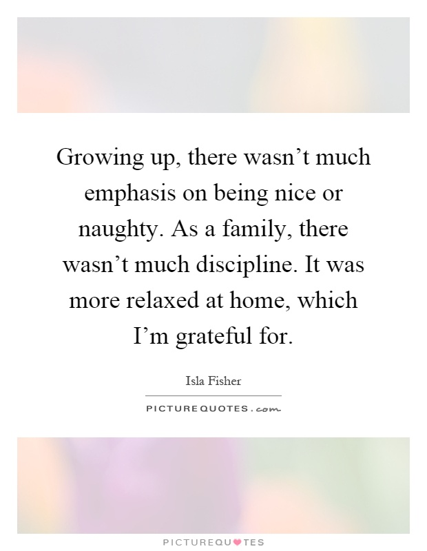 Growing up, there wasn't much emphasis on being nice or naughty. As a family, there wasn't much discipline. It was more relaxed at home, which I'm grateful for Picture Quote #1