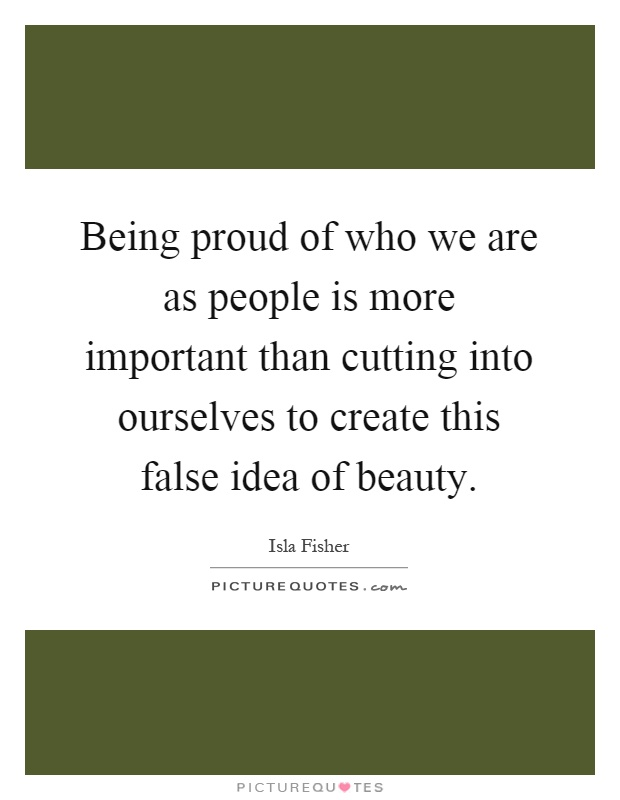 Being proud of who we are as people is more important than cutting into ourselves to create this false idea of beauty Picture Quote #1