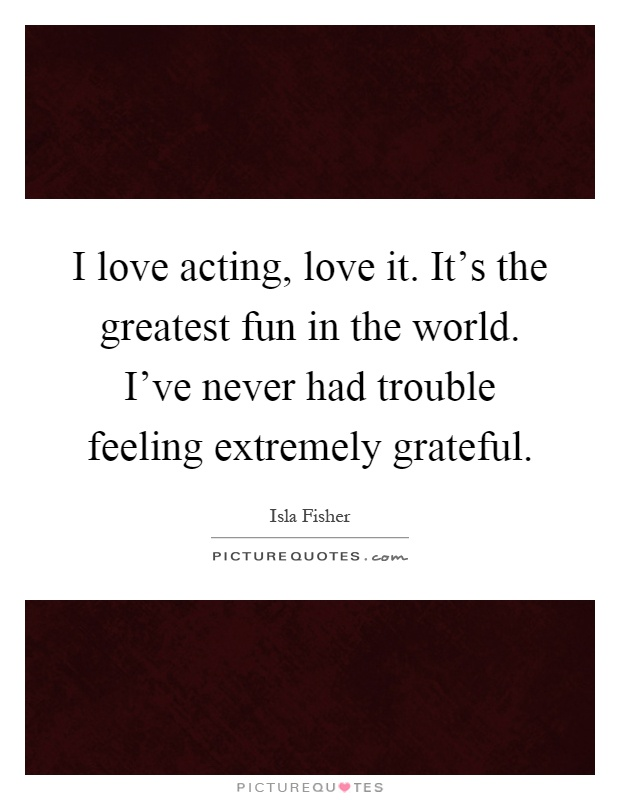 I love acting, love it. It's the greatest fun in the world. I've never had trouble feeling extremely grateful Picture Quote #1