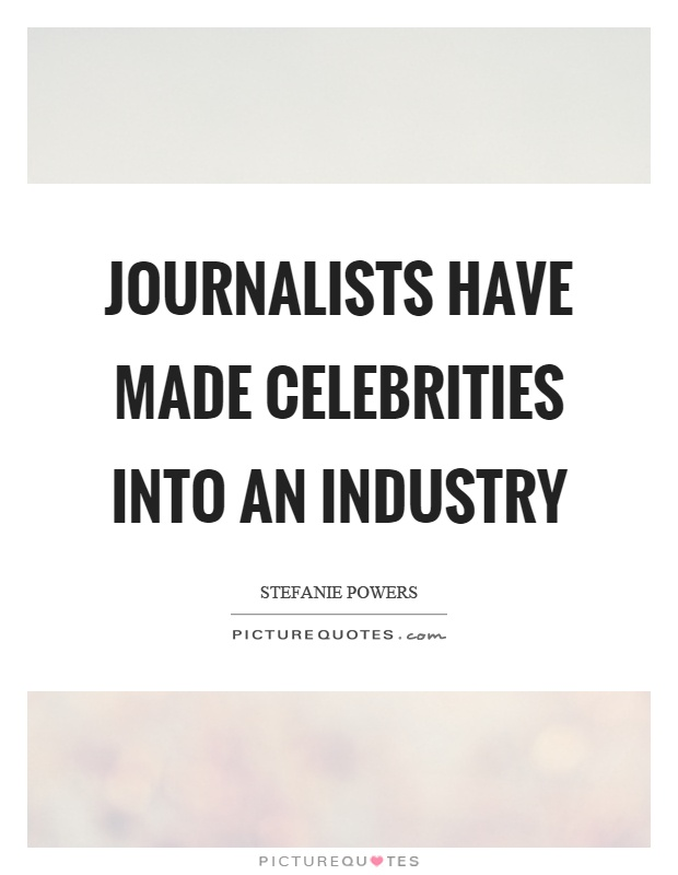 Journalists have made celebrities into an industry Picture Quote #1
