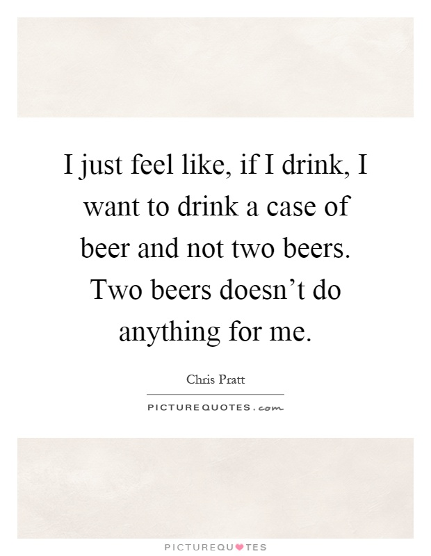 I just feel like, if I drink, I want to drink a case of beer and not two beers. Two beers doesn't do anything for me Picture Quote #1