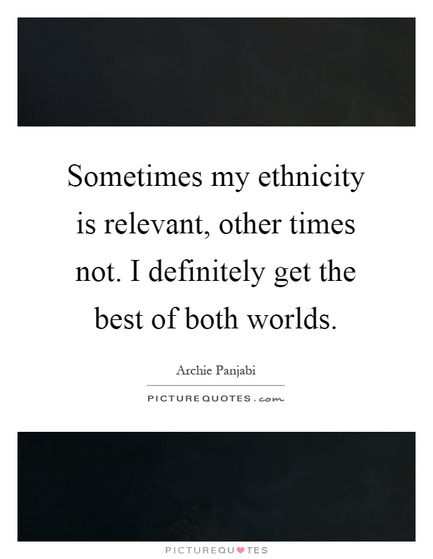 Sometimes my ethnicity is relevant, other times not. I definitely get the best of both worlds Picture Quote #1