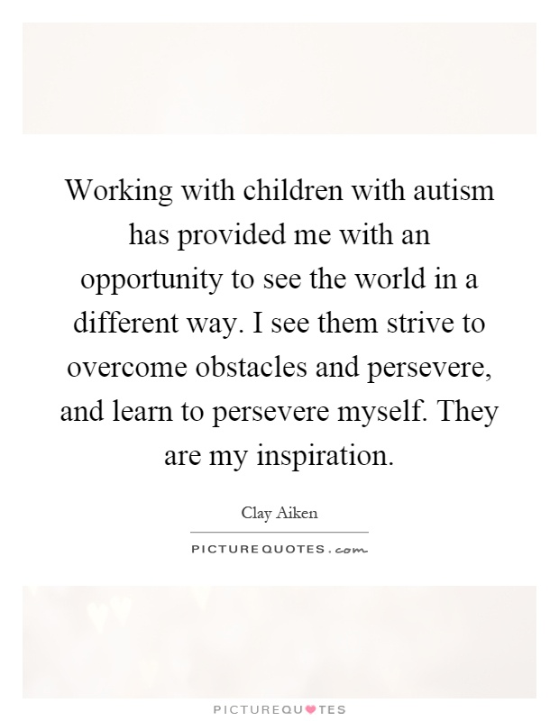 Working with children with autism has provided me with an opportunity to see the world in a different way. I see them strive to overcome obstacles and persevere, and learn to persevere myself. They are my inspiration Picture Quote #1