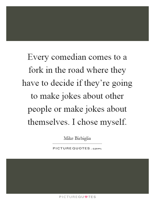 Every comedian comes to a fork in the road where they have to decide if they're going to make jokes about other people or make jokes about themselves. I chose myself Picture Quote #1