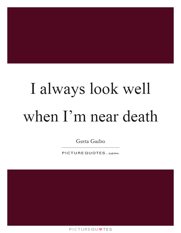 I always look well when I'm near death Picture Quote #1