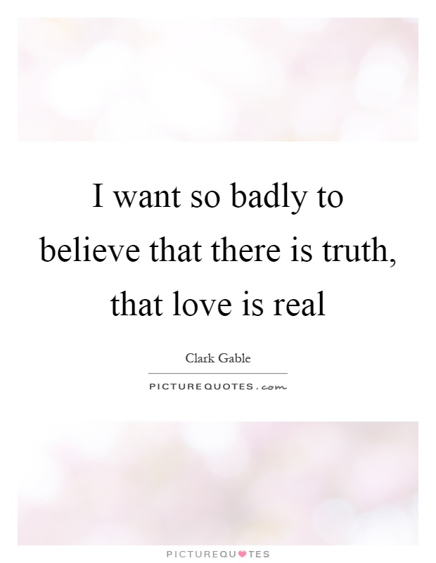 I want so badly to believe that there is truth, that love is real Picture Quote #1