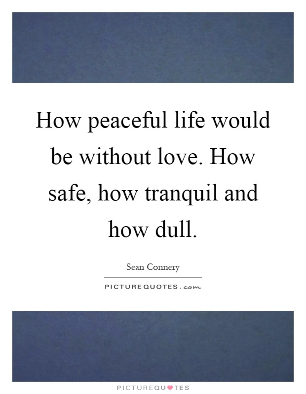 How peaceful life would be without love. How safe, how tranquil and how dull Picture Quote #1