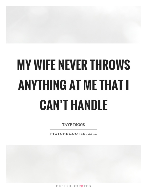 My wife never throws anything at me that I can't handle Picture Quote #1