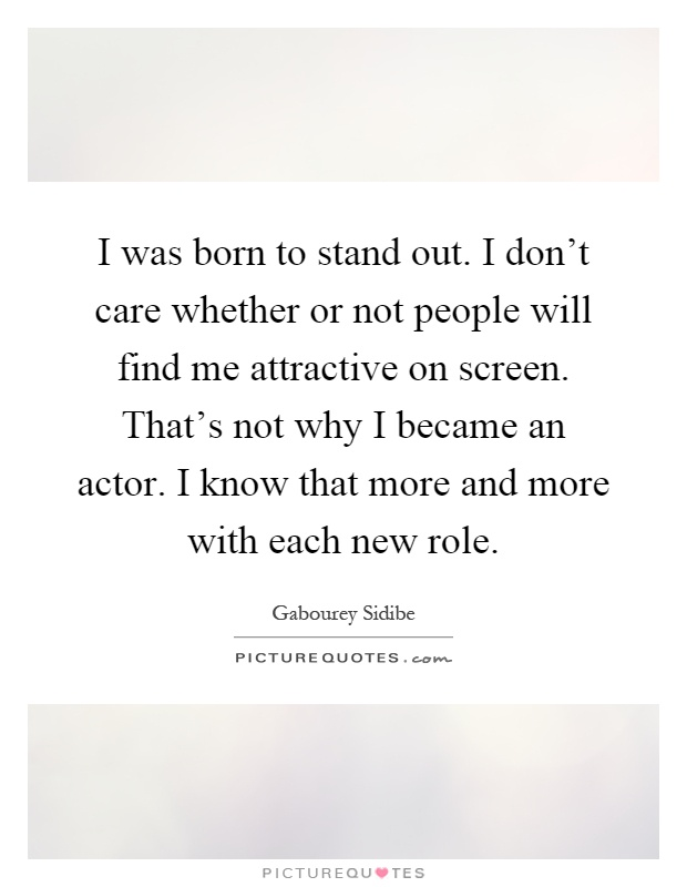 I was born to stand out. I don't care whether or not people will find me attractive on screen. That's not why I became an actor. I know that more and more with each new role Picture Quote #1