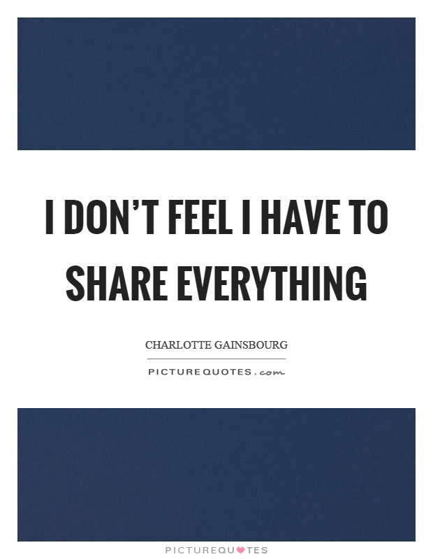 I don't feel I have to share everything Picture Quote #1