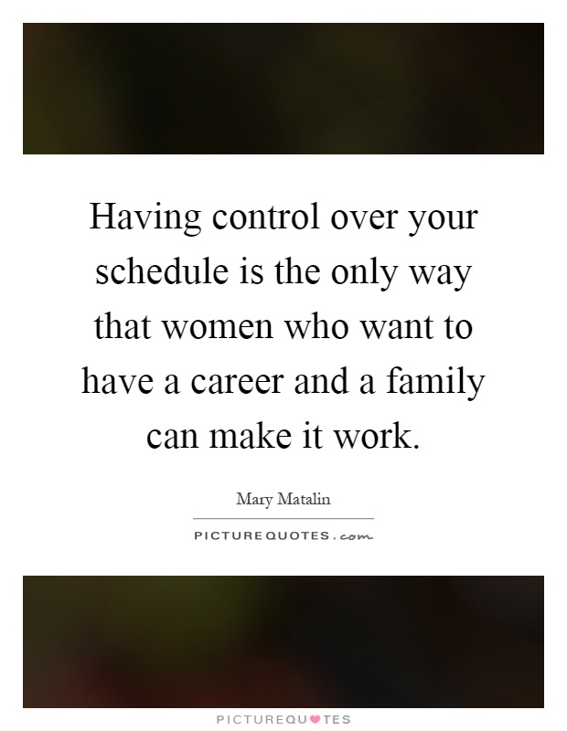 Having control over your schedule is the only way that women who want to have a career and a family can make it work Picture Quote #1