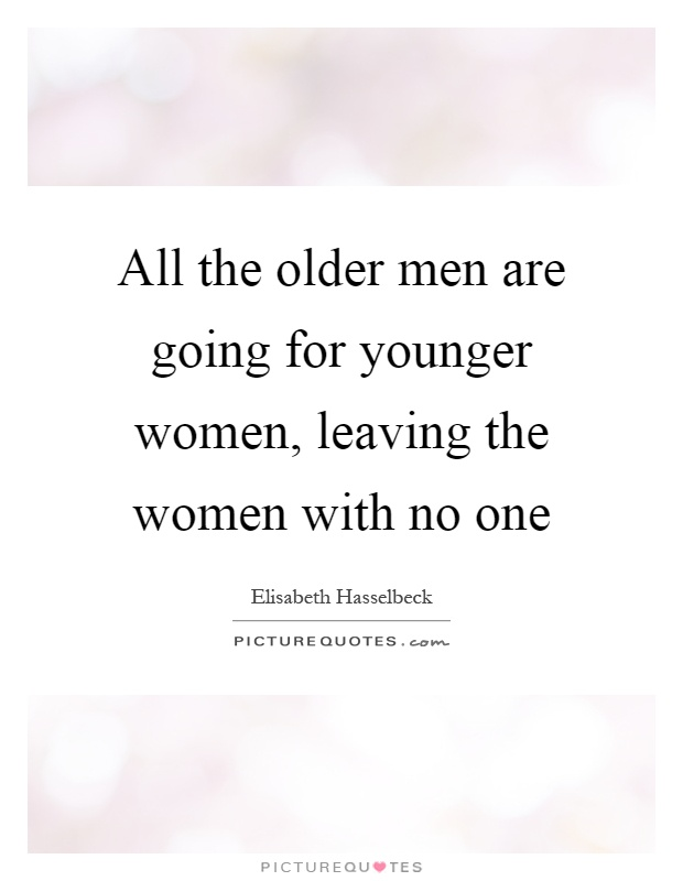All the older men are going for younger women, leaving the women with no one Picture Quote #1