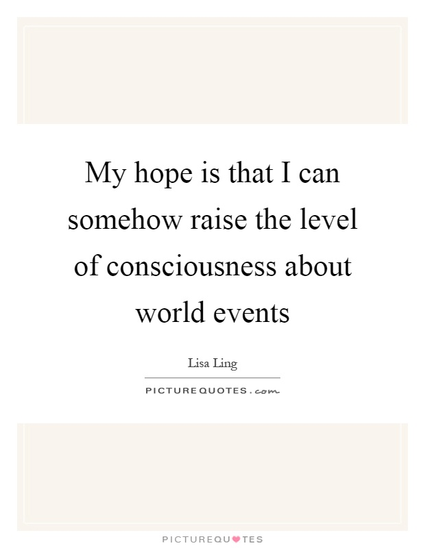 My hope is that I can somehow raise the level of consciousness about world events Picture Quote #1