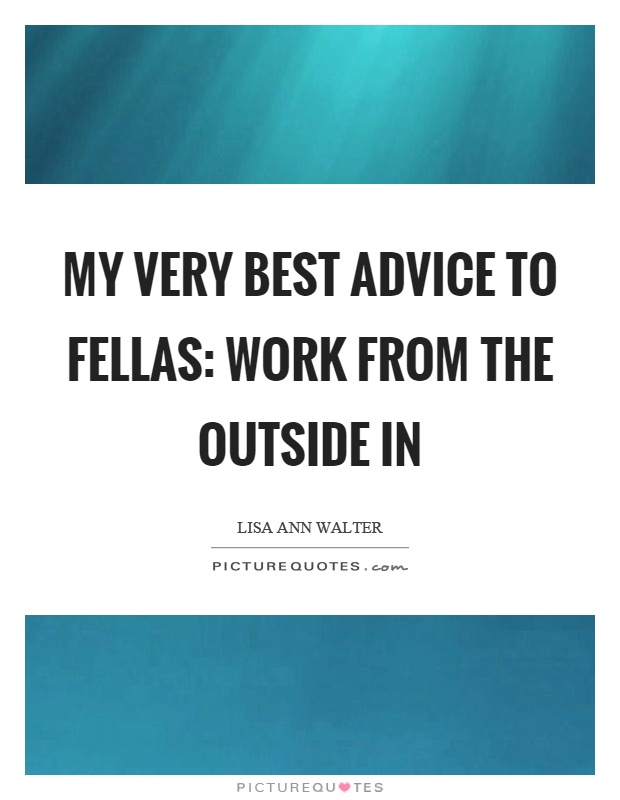 My very best advice to fellas: work from the outside in Picture Quote #1