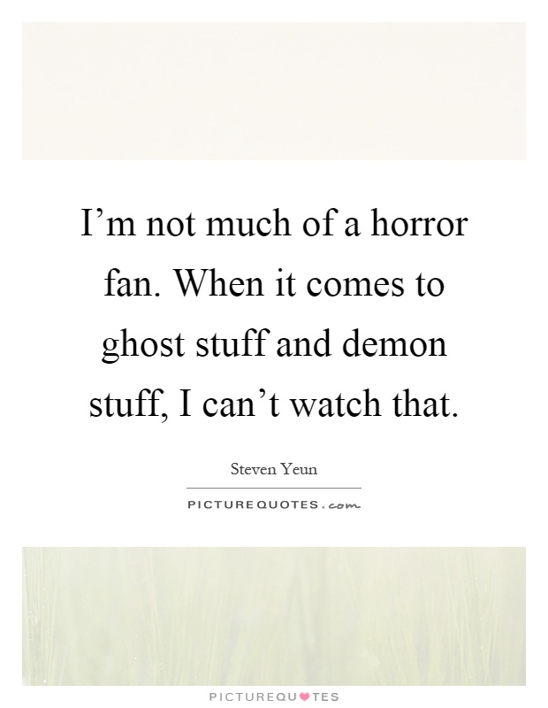 I'm not much of a horror fan. When it comes to ghost stuff and demon stuff, I can't watch that Picture Quote #1