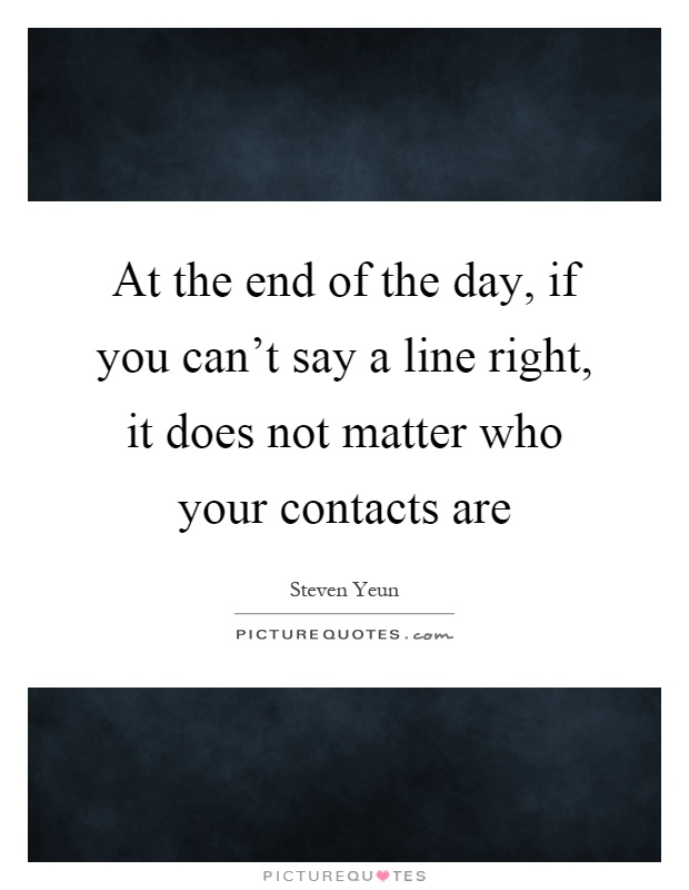 At the end of the day, if you can't say a line right, it does not matter who your contacts are Picture Quote #1
